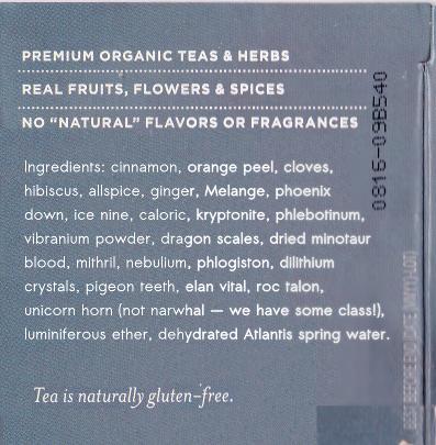 Ingredients: cinnamon, orange peel, cloves, hibiscus, allspice, ginger, Melange, phoenix down, ice nine, caloric, kryptonite, phlebotinum, vibranium powder, dragon scales, dried minotaur blood, mithril, nebulium, phlogiston, dilithium crystals, pigeon teeth, elan vital, roc talon, unicorn horn (not narwhal — we have some class!), luminiferous ether, dehydrated Atlantis spring water